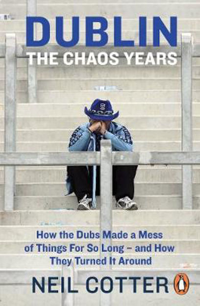 Picture of Dublin: The Chaos Years: How the Dubs Made a Mess of Things for So Long - and How They Turned It Around